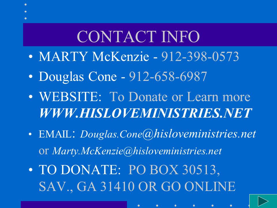 CONTACT INFO MARTY McKenzie - 912-398-0573 Douglas Cone - 912-658-6987 WEBSITE: To Donate or Learn more WWW.HISLOVEMINISTRIES.NET EMAIL : Douglas.Cone