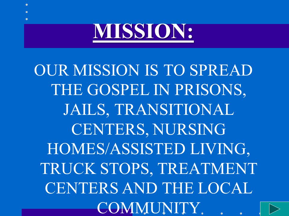 MISSION: OUR MISSION IS TO SPREAD THE GOSPEL IN PRISONS, JAILS, TRANSITIONAL CENTERS, NURSING HOMES/ASSISTED LIVING, TRUCK STOPS, TREATMENT CENTERS AND THE LOCAL COMMUNITY