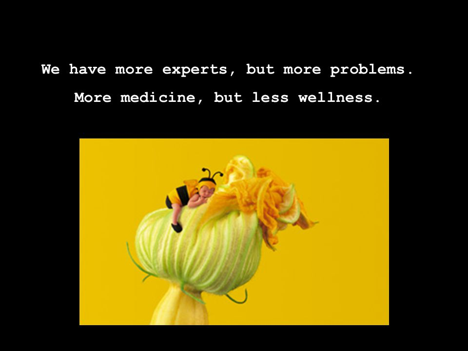 We have more experts, but more problems. More medicine, but less wellness.