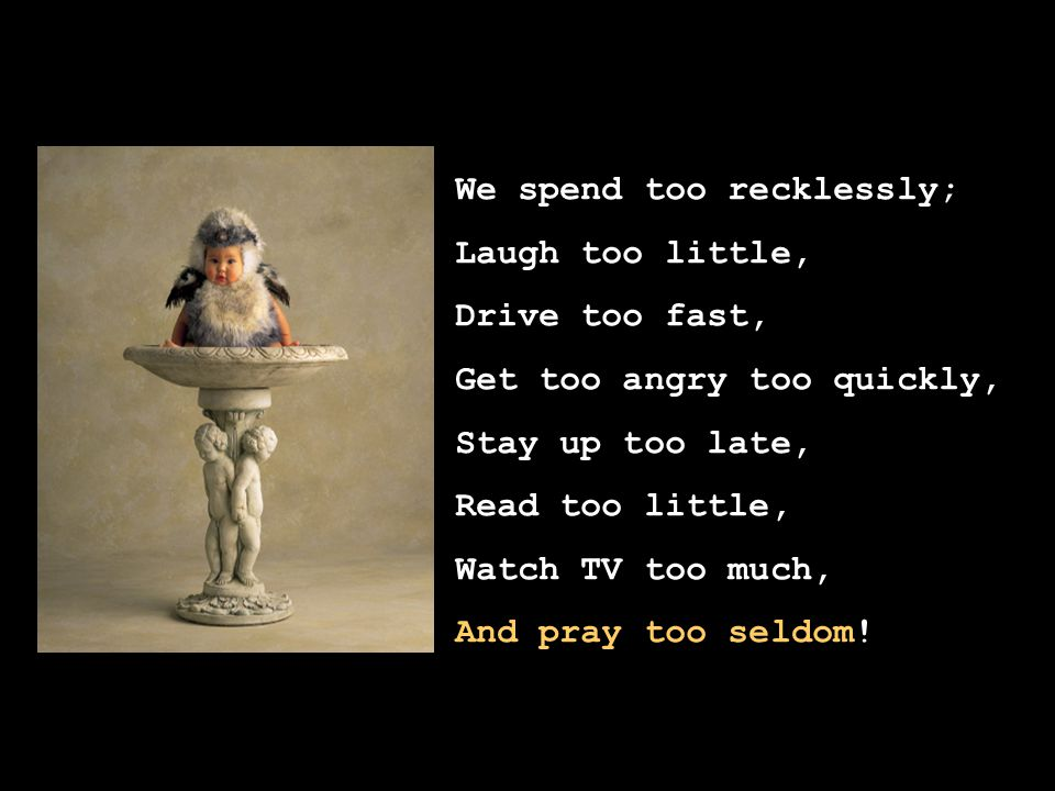 We spend too recklessly; Laugh too little, Drive too fast, Get too angry too quickly, Stay up too late, Read too little, Watch TV too much, And pray too seldom!