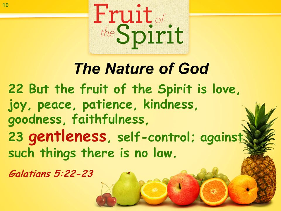 10 22 But the fruit of the Spirit is love, joy, peace, patience, kindness, goodness, faithfulness, 23 gentleness, self-control; against such things there is no law.