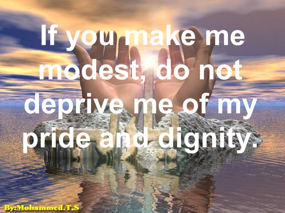 If you make me modest, do not deprive me of my pride and dignity.