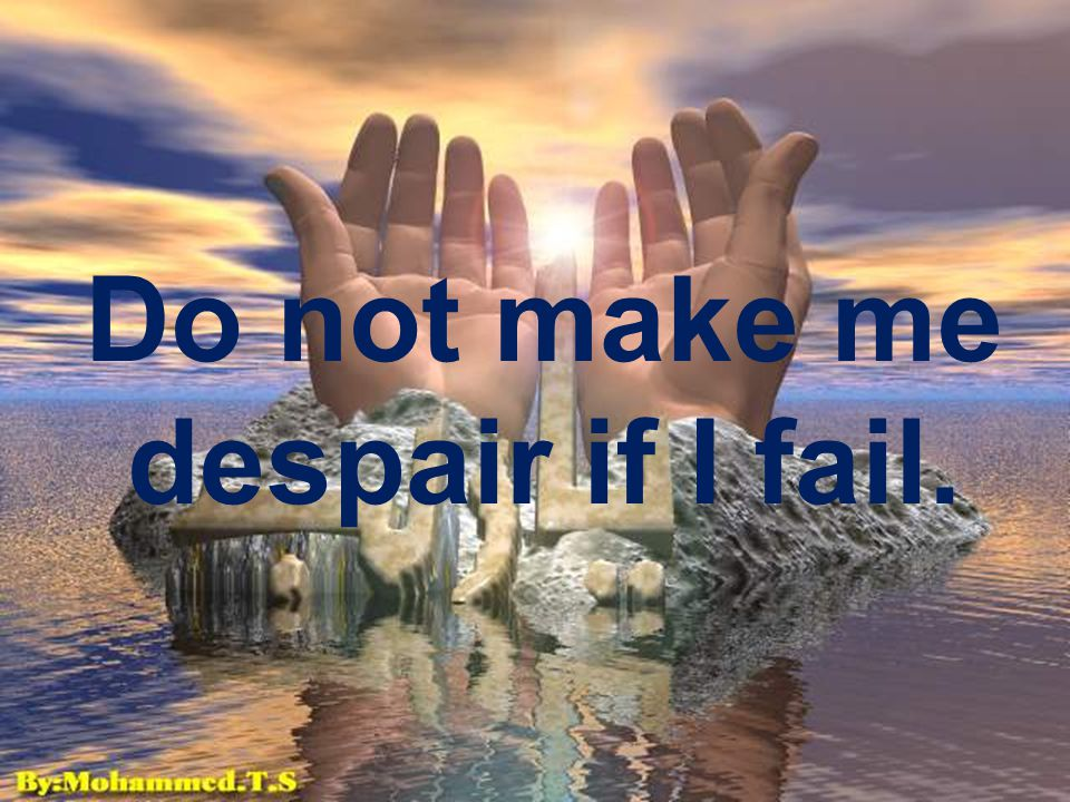 Do not make me despair if I fail.