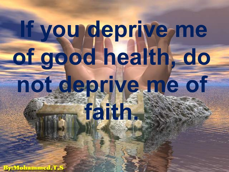 If you deprive me of good health, do not deprive me of faith.