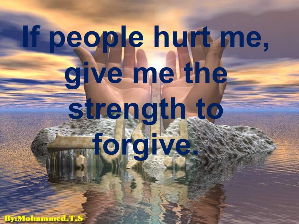 If people hurt me, give me the strength to forgive.