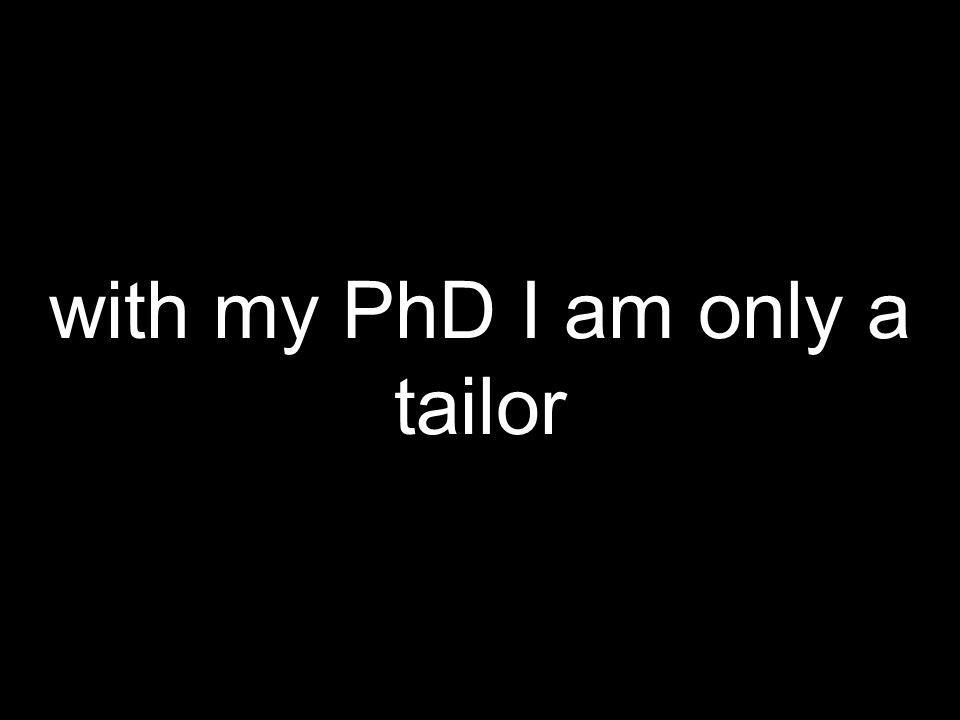 with my PhD I am only a tailor