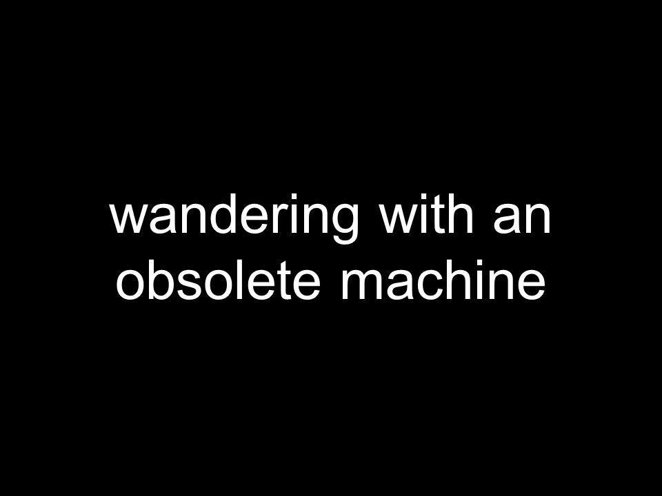 wandering with an obsolete machine