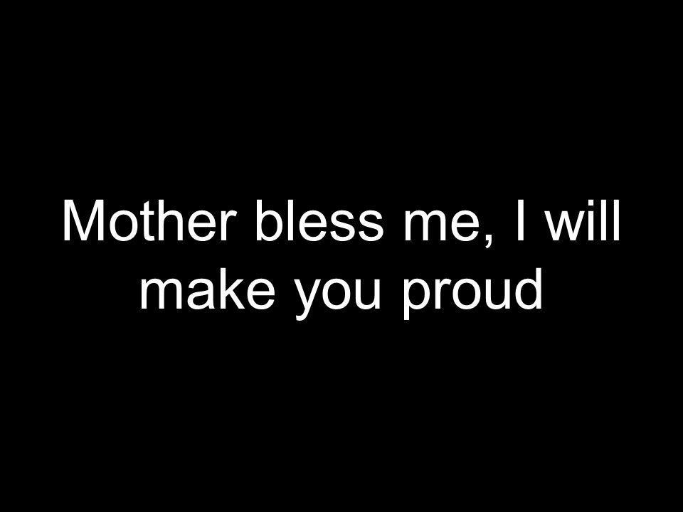 Mother bless me, I will make you proud