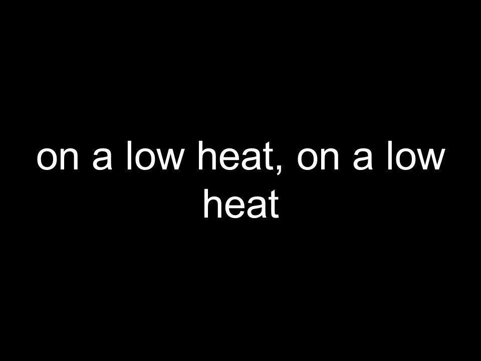 on a low heat, on a low heat