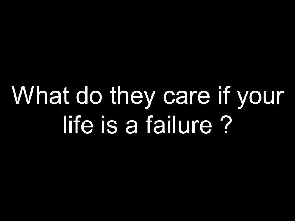 What do they care if your life is a failure ?