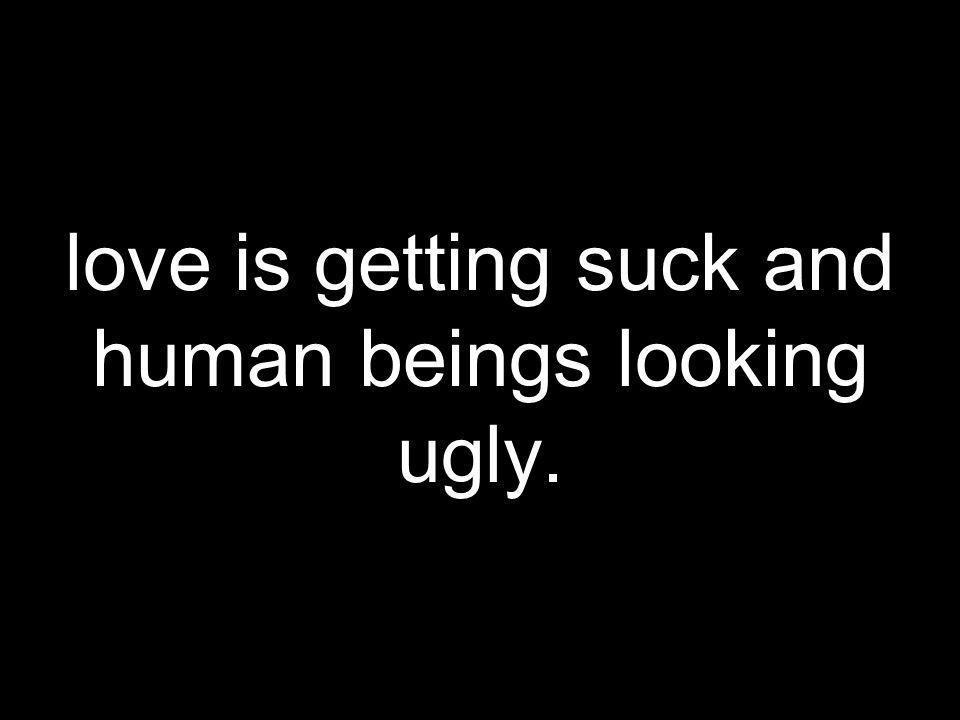love is getting suck and human beings looking ugly.