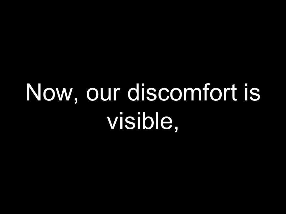 Now, our discomfort is visible,