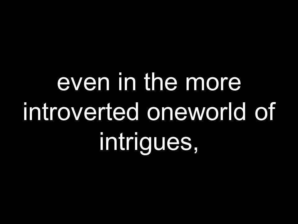 even in the more introverted oneworld of intrigues,