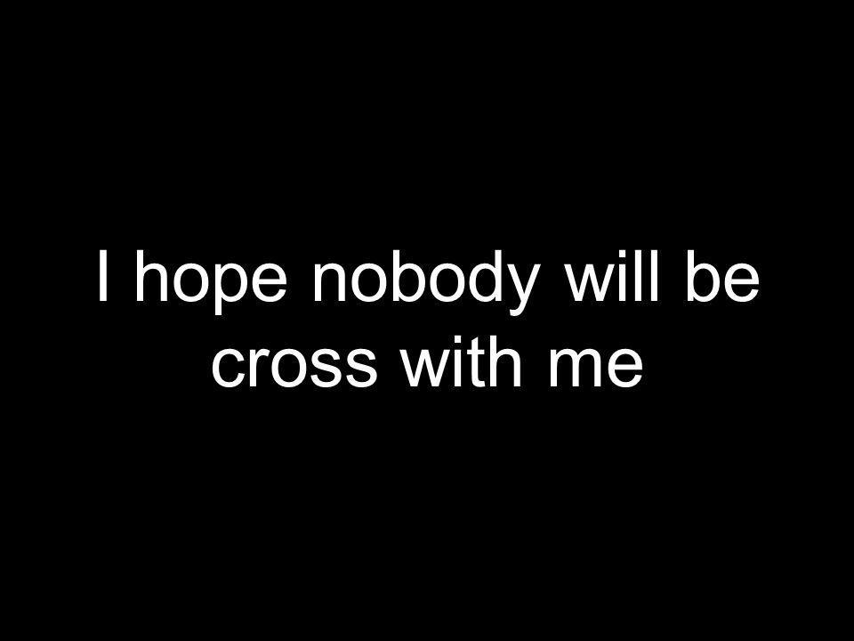 I hope nobody will be cross with me