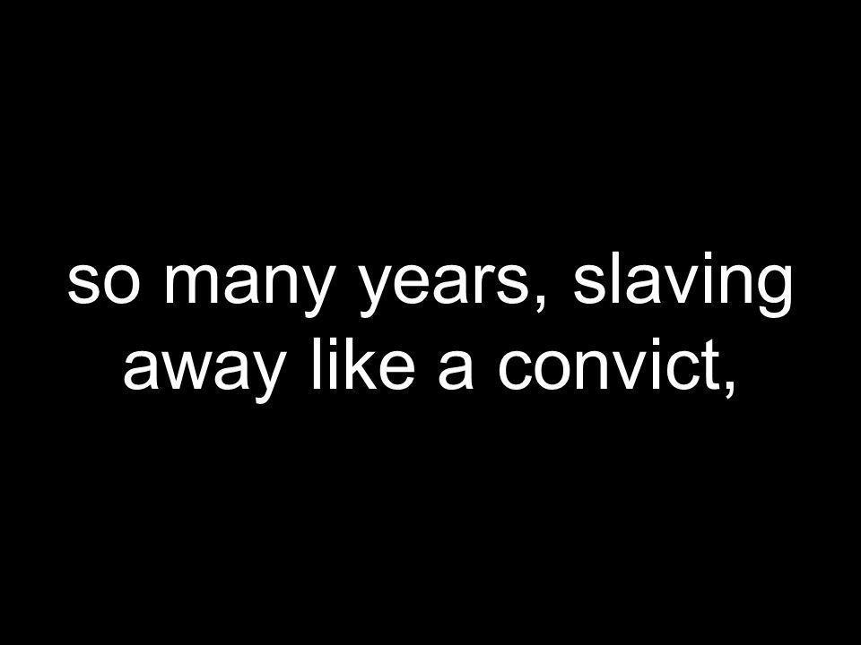 so many years, slaving away like a convict,