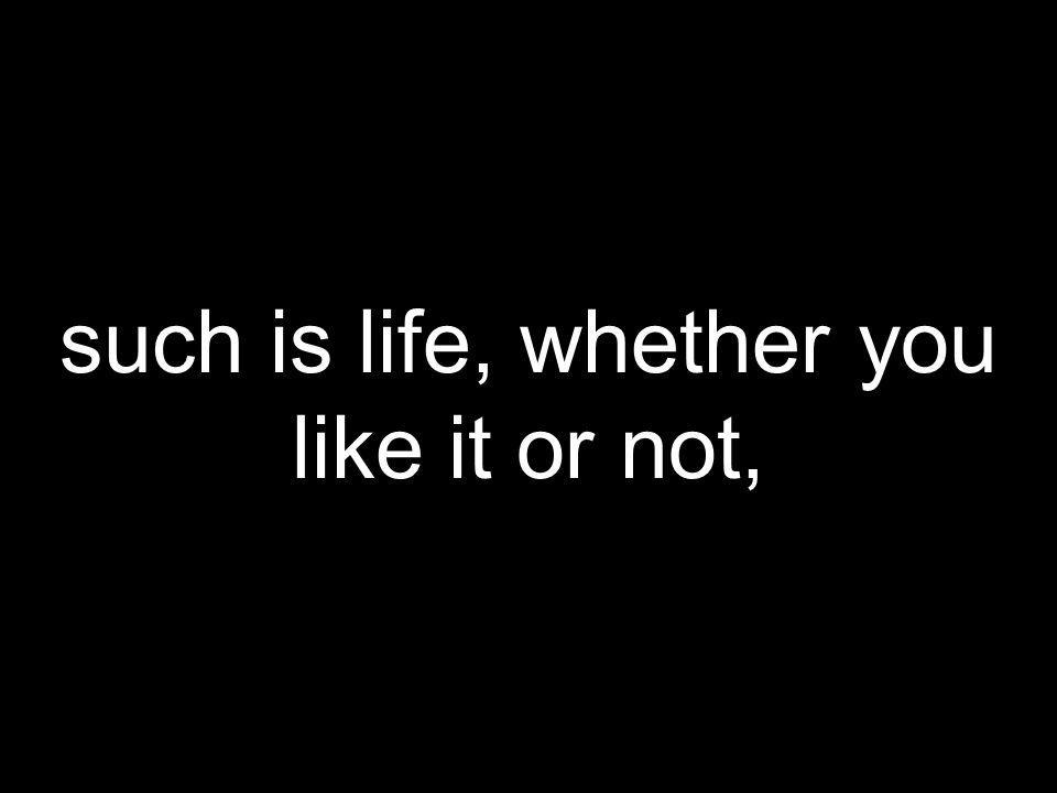 such is life, whether you like it or not,