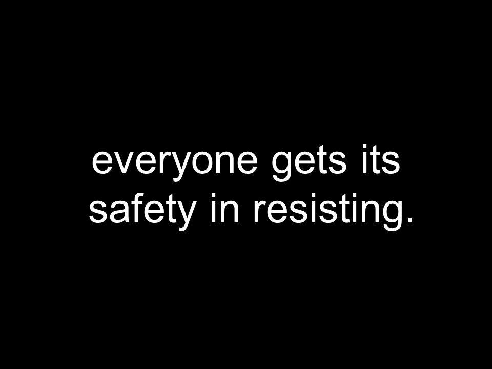 everyone gets its safety in resisting.