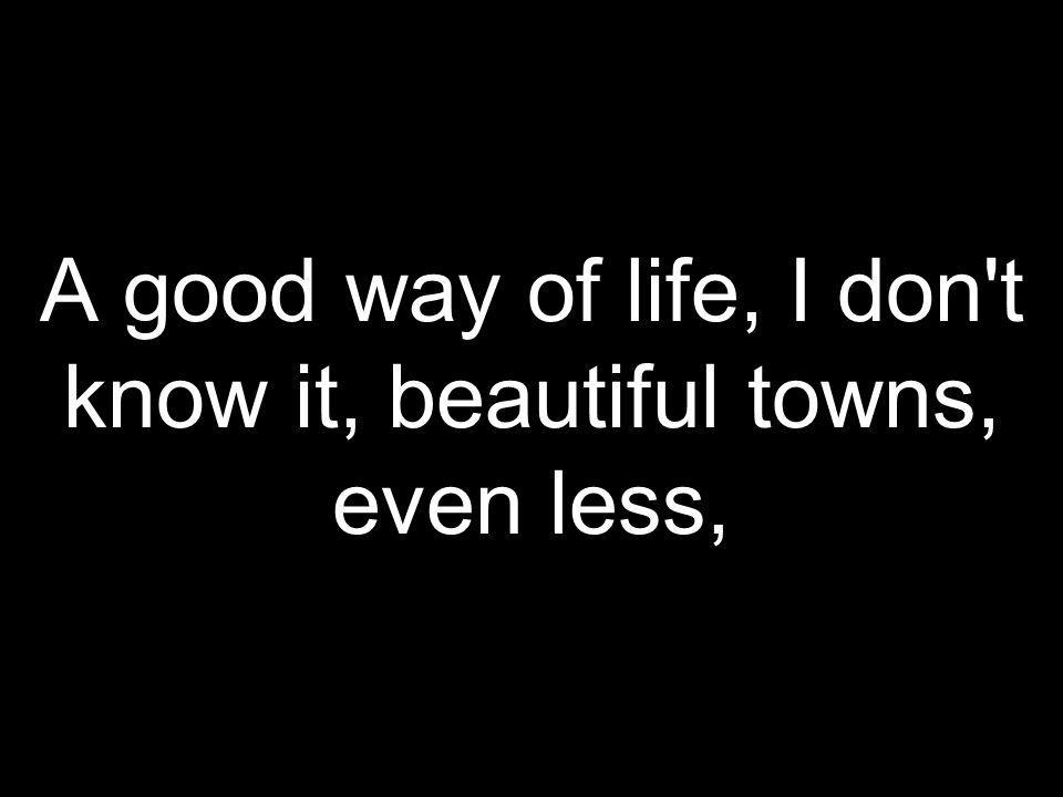 A good way of life, I don t know it, beautiful towns, even less,