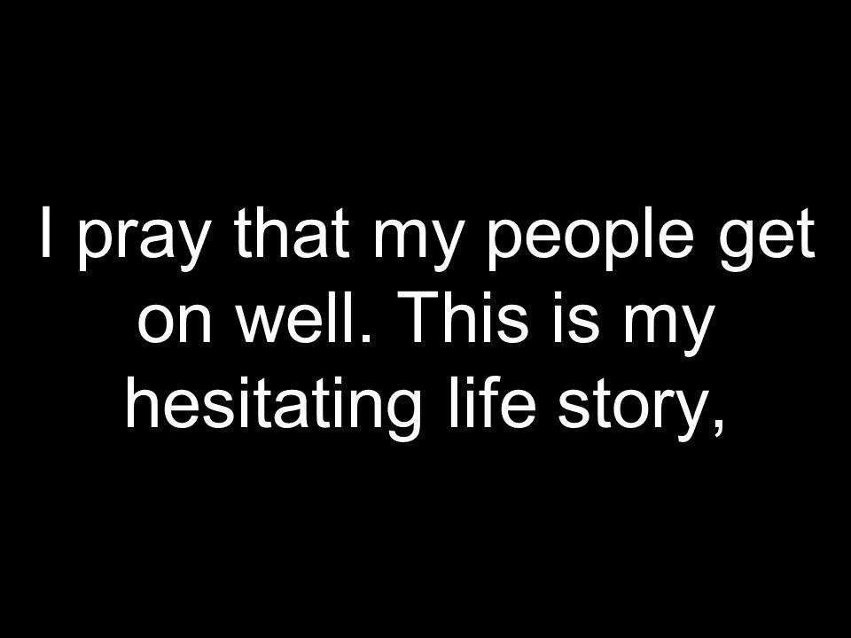 I pray that my people get on well. This is my hesitating life story,