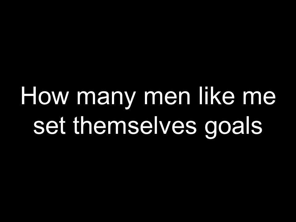 How many men like me set themselves goals