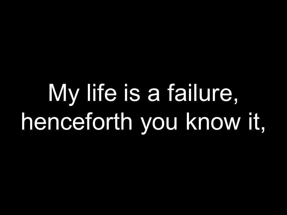 My life is a failure, henceforth you know it,