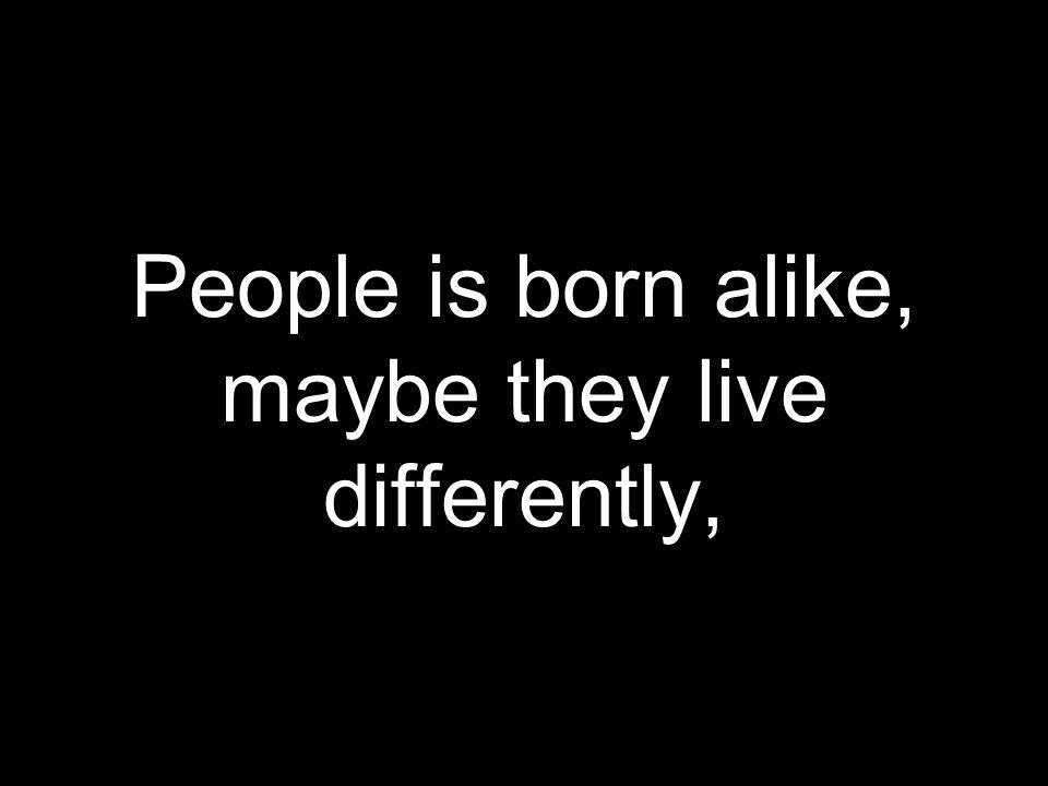People is born alike, maybe they live differently,