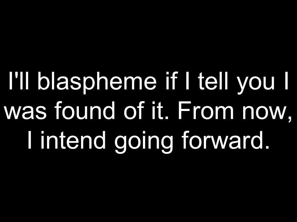 I ll blaspheme if I tell you I was found of it. From now, I intend going forward.
