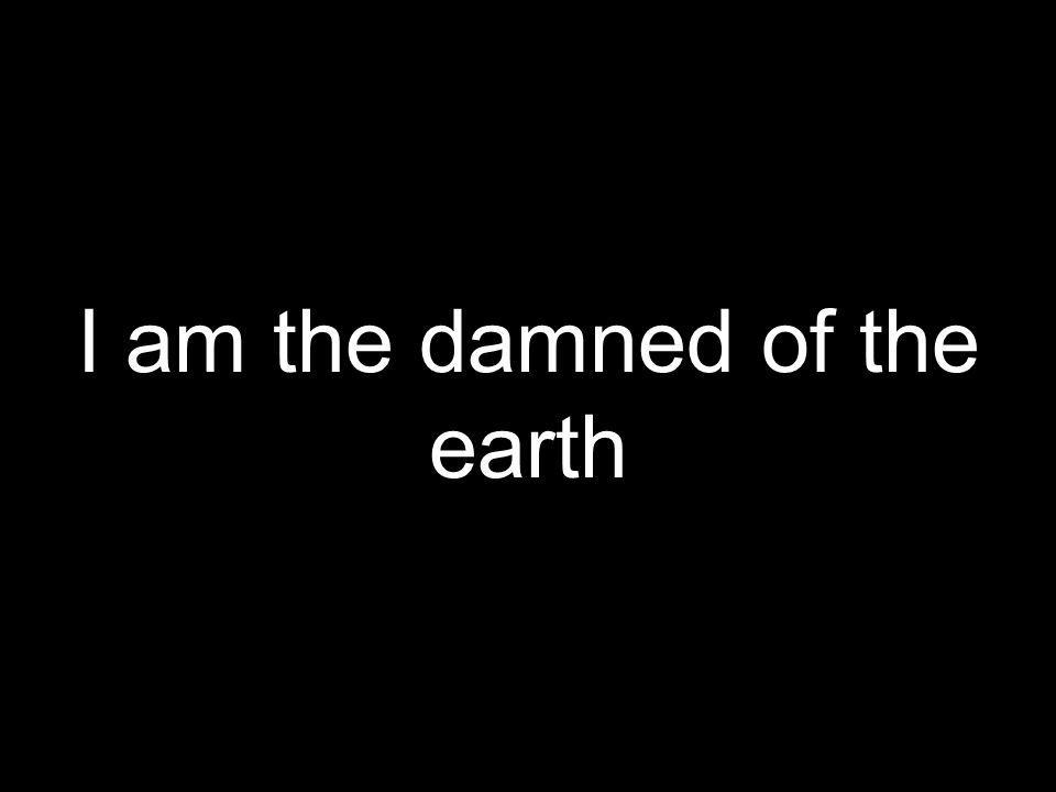 I am the damned of the earth