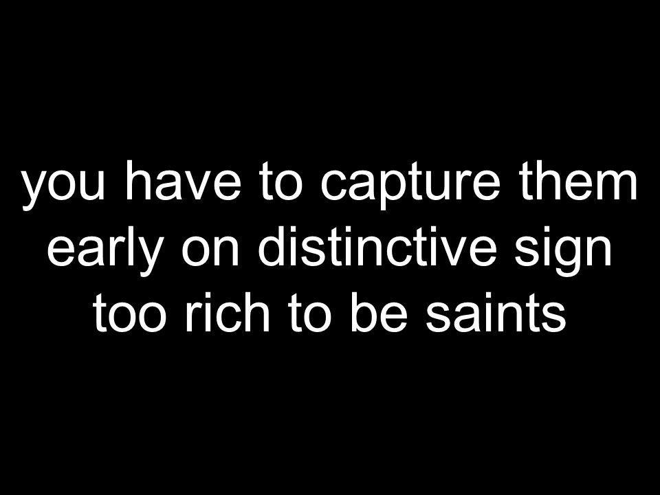you have to capture them early on distinctive sign too rich to be saints