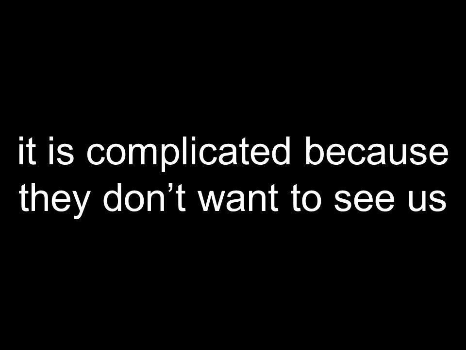 it is complicated because they dont want to see us