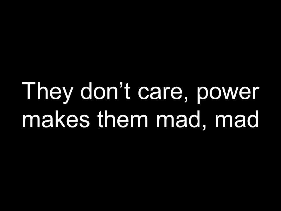 They dont care, power makes them mad, mad
