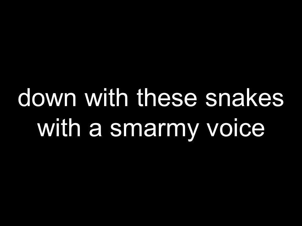 down with these snakes with a smarmy voice