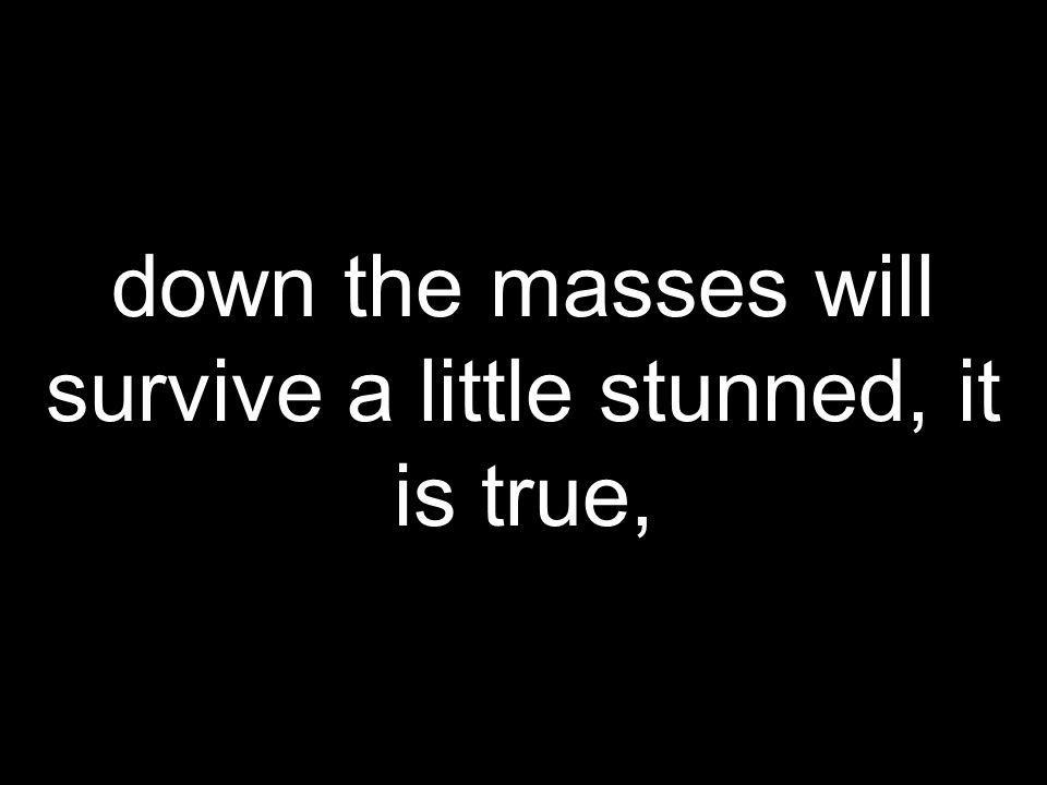 down the masses will survive a little stunned, it is true,
