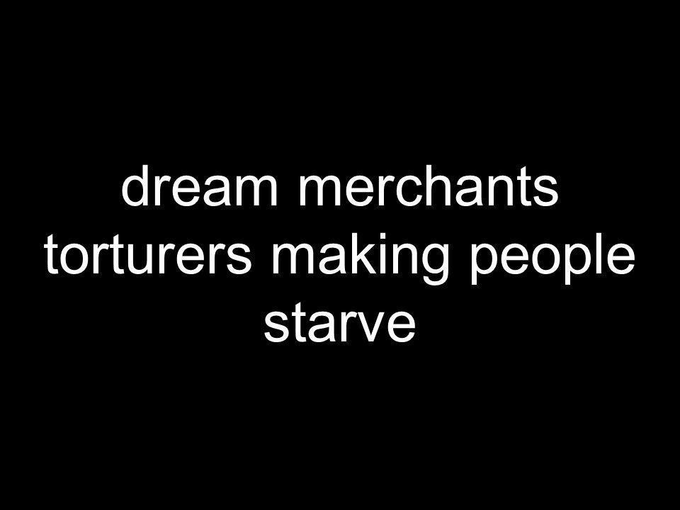 dream merchants torturers making people starve