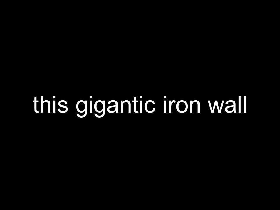 this gigantic iron wall