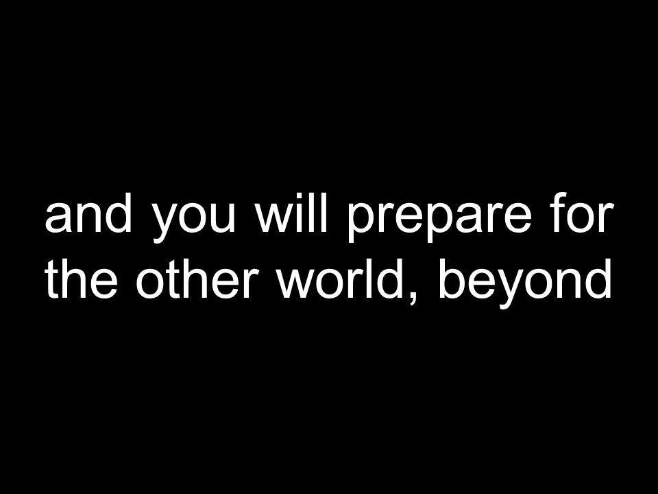 and you will prepare for the other world, beyond