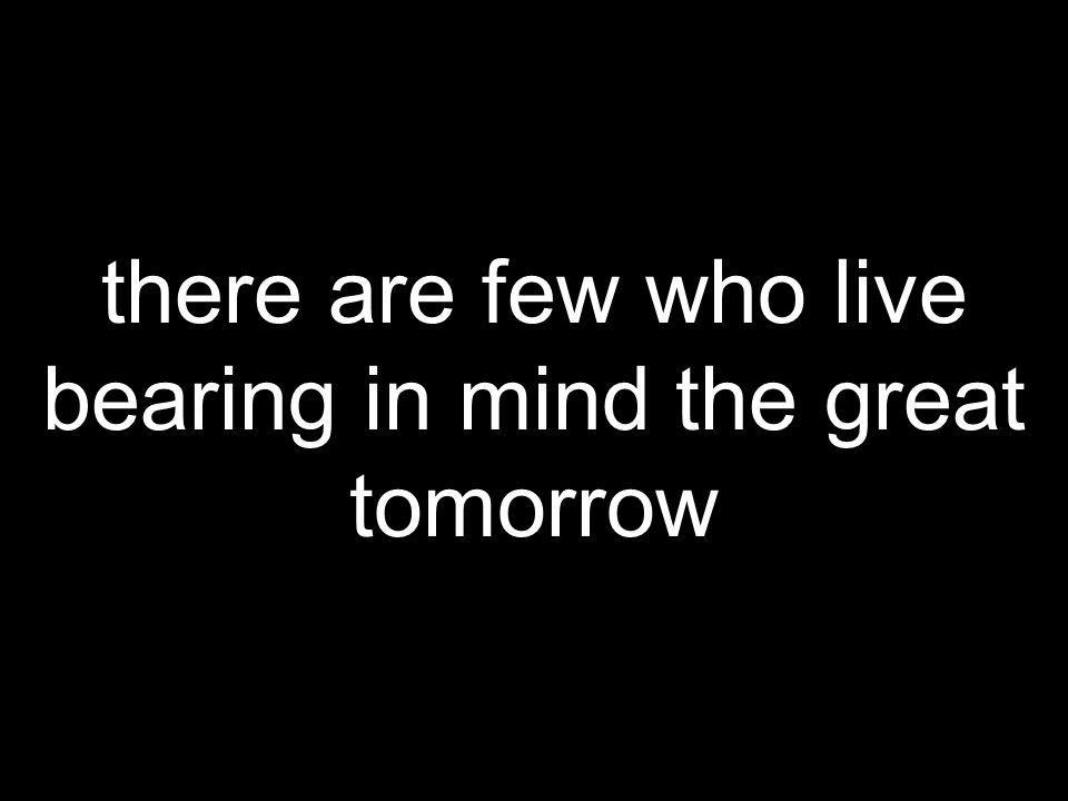 there are few who live bearing in mind the great tomorrow