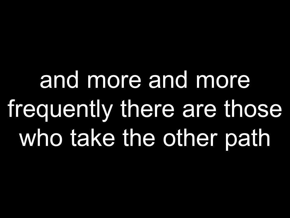 and more and more frequently there are those who take the other path