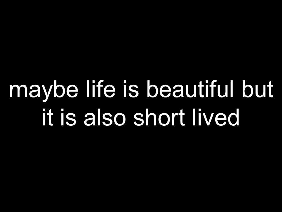 maybe life is beautiful but it is also short lived