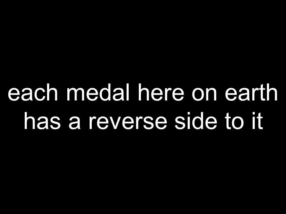 each medal here on earth has a reverse side to it