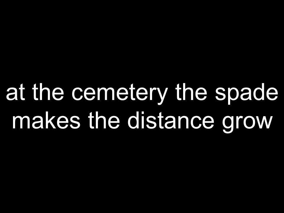 at the cemetery the spade makes the distance grow