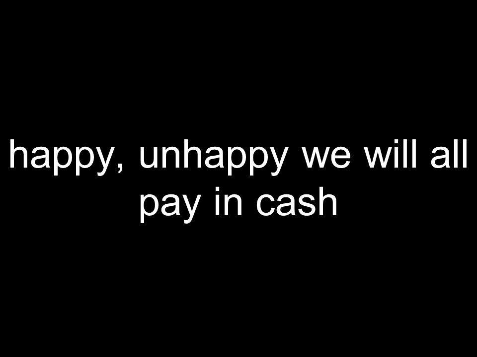 happy, unhappy we will all pay in cash
