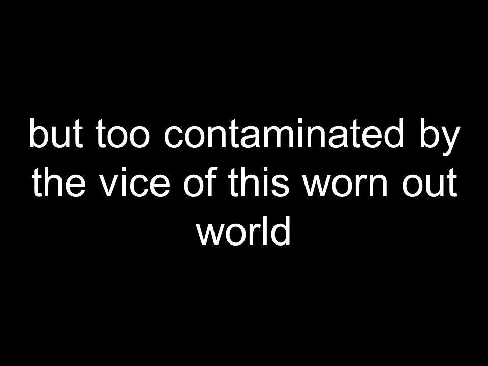 but too contaminated by the vice of this worn out world
