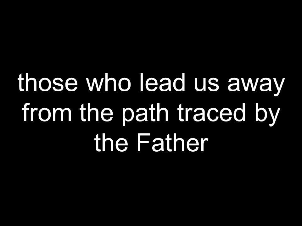 those who lead us away from the path traced by the Father