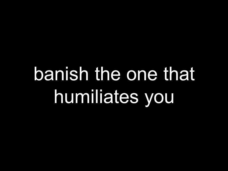 banish the one that humiliates you