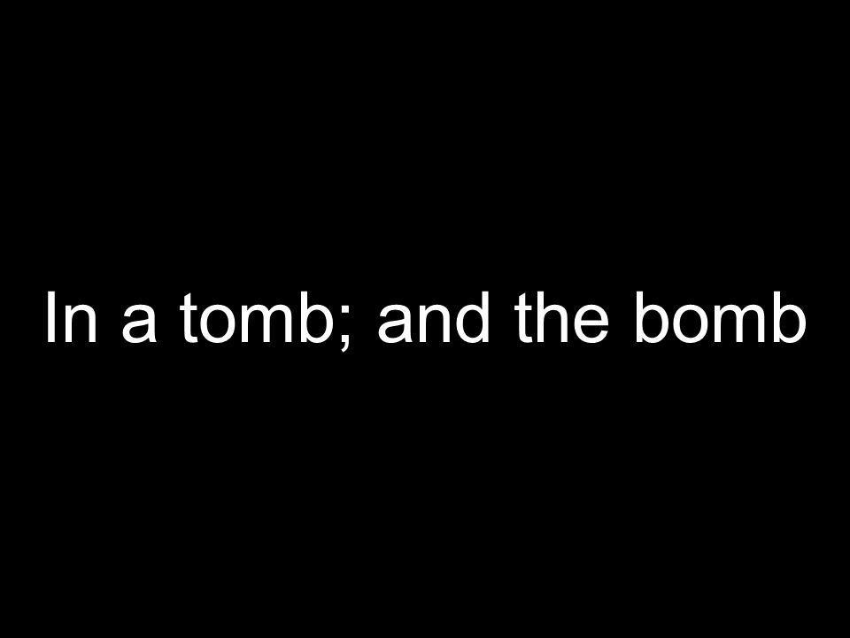 In a tomb; and the bomb