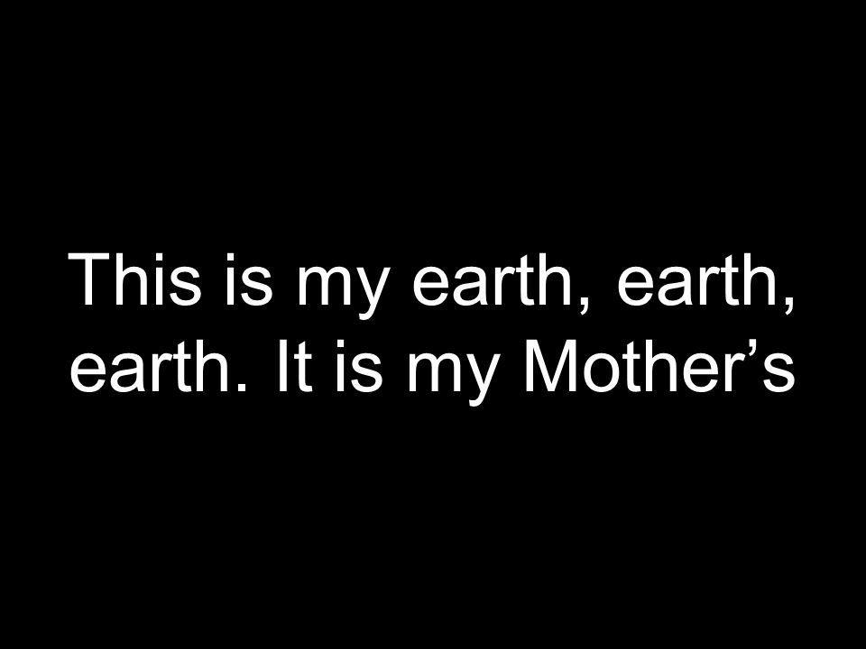 This is my earth, earth, earth. It is my Mothers