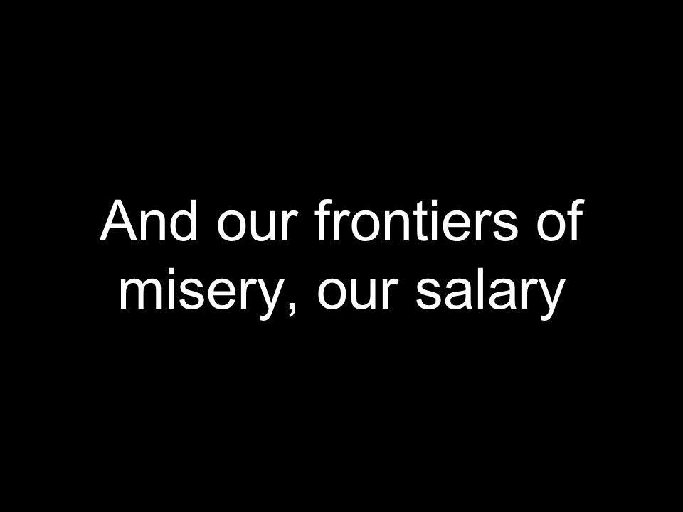 And our frontiers of misery, our salary