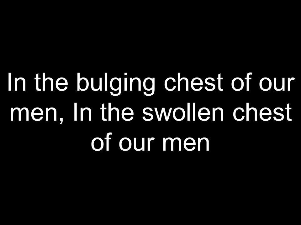 In the bulging chest of our men, In the swollen chest of our men