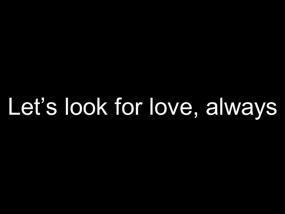 Lets look for love, always